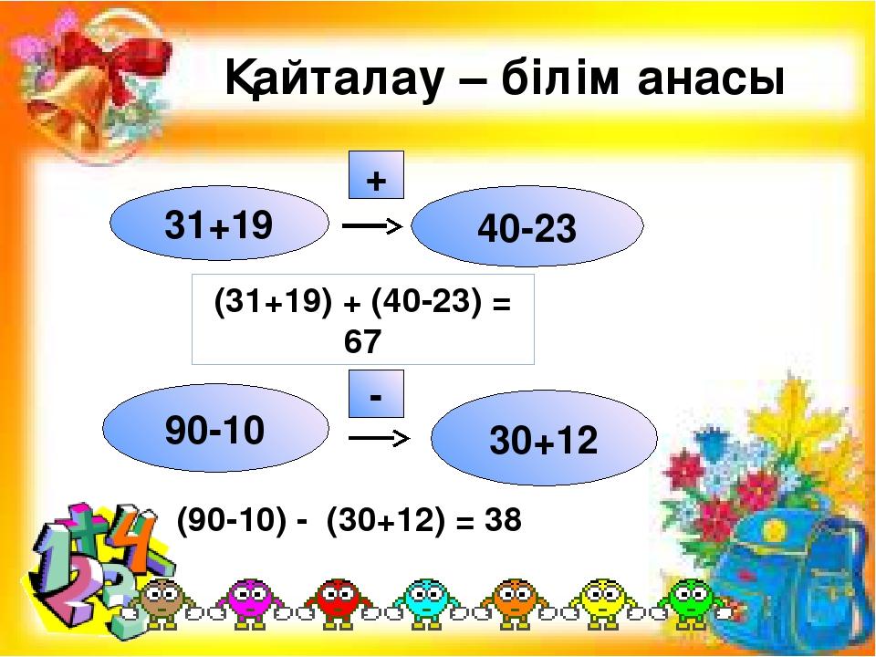 Қайталау – білім анасы 31+19 40-23 + 90-10 30+12 - (31+19) + (40-23) = 67 (90...