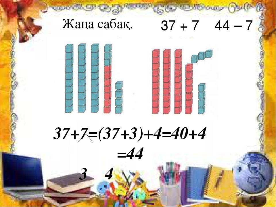 37+7=(37+3)+4=40+4=44 3 4 Жаңа сабақ. 37 + 7 44 – 7
