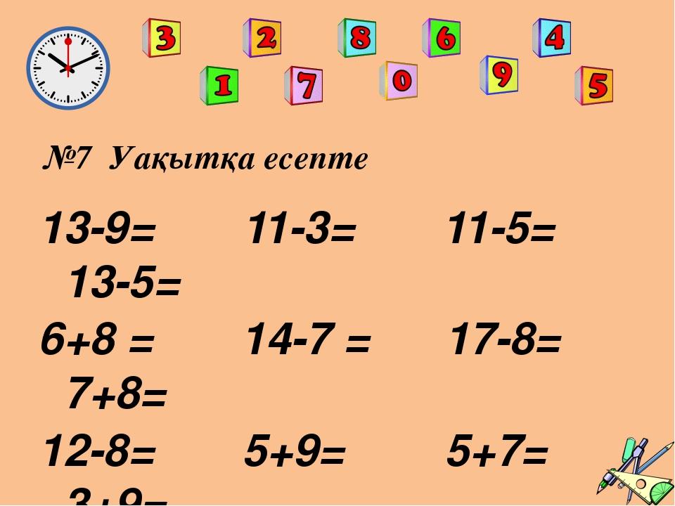 №7 Уақытқа есепте 13-9= 11-3= 11-5= 13-5= 6+8 = 14-7 = 17-8= 7+8= 12-8= 5+9=...