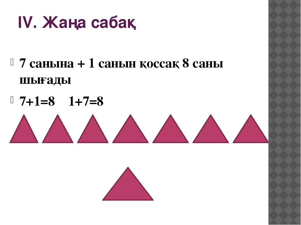 ІV. Жаңа сабақ 7 санына + 1 санын қоссақ 8 саны шығады 7+1=8 1+7=8