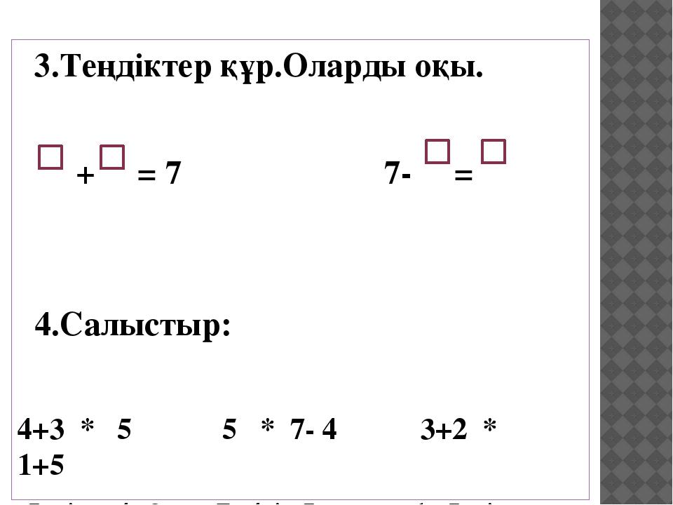 3.Теңдіктер құр.Оларды оқы. + = 7 7- = 4.Салыстыр: 4+3 * 5 5 * 7- 4 3+2 * 1+5...