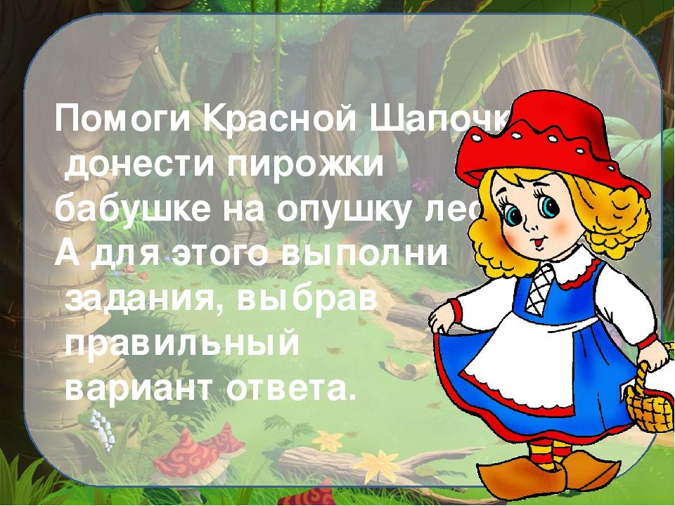 Помоги Красной Шапочке донести пирожки бабушке на опушку леса. А для этого вы...