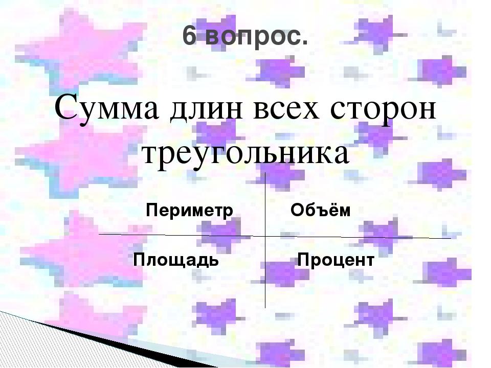 Сумма длин всех сторон треугольника Периметр Объём Площадь Процент 6 вопрос.