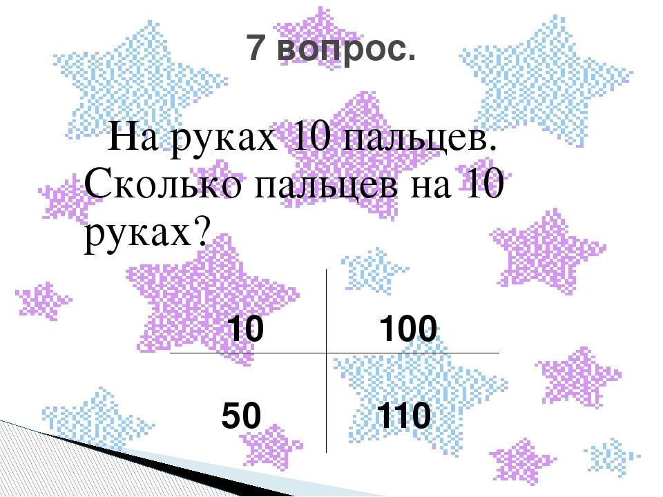 На руках 10 пальцев. Сколько пальцев на 10 руках? 10 100 50 110 7 вопрос.
