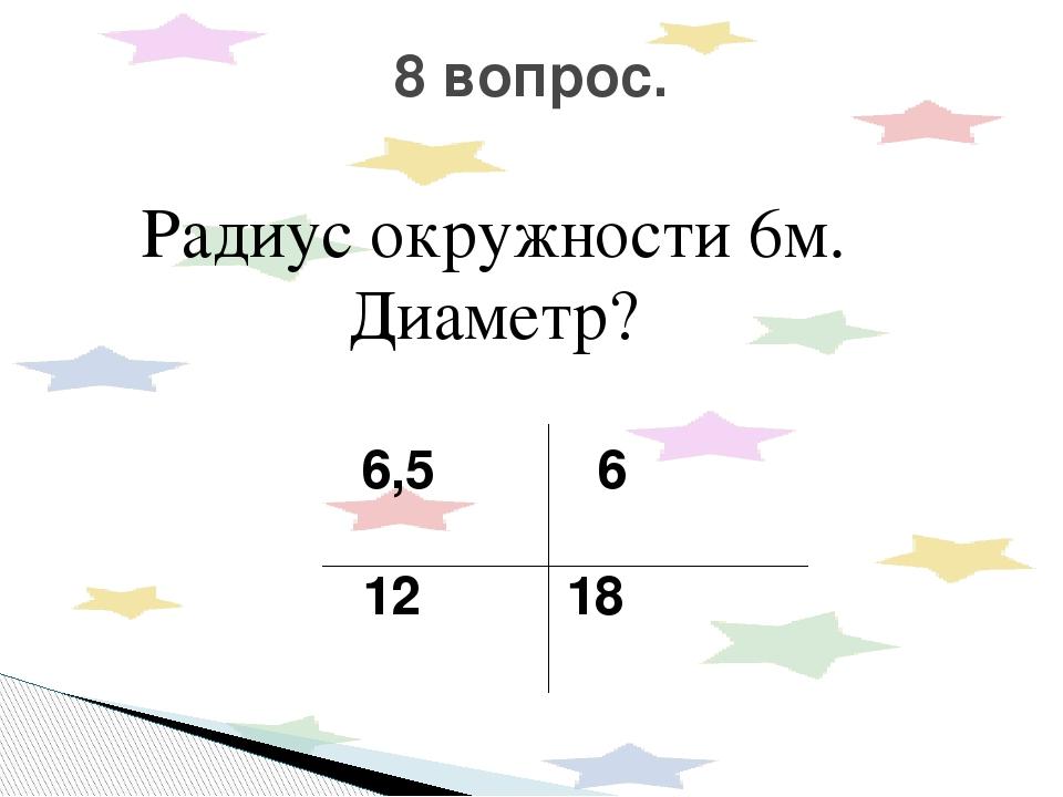 Радиус окружности 6м. Диаметр? 6,5 6 12 18 8 вопрос.