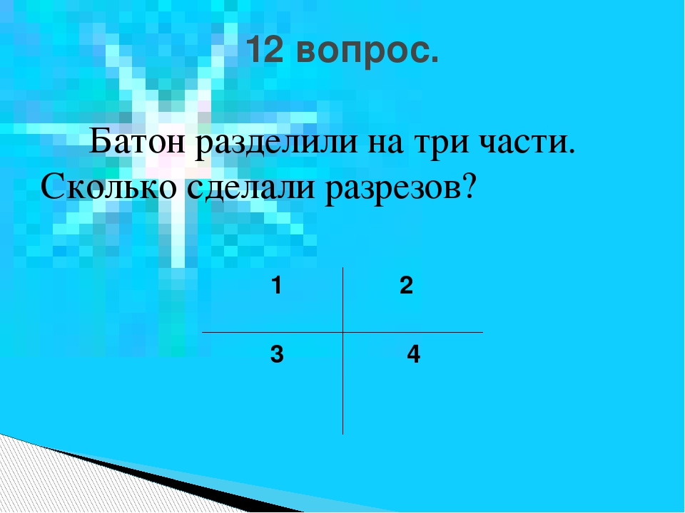 Батон разделили на три части. Сколько сделали разрезов? 1 2 3 4 12 вопрос.