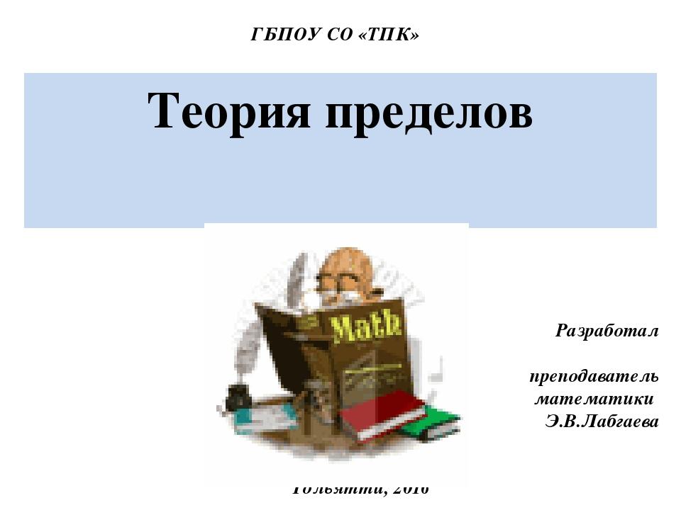 Теория пределов Тольятти, 2016 Разработал преподаватель математики Э.В.Лабгае...