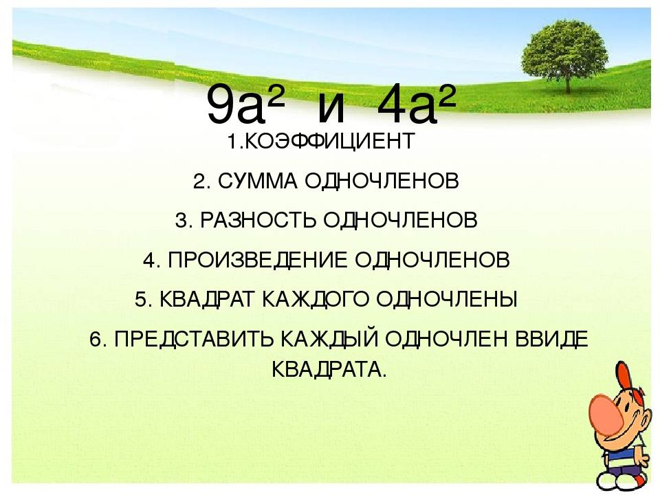 9а² и 4а² 1.КОЭФФИЦИЕНТ 2. СУММА ОДНОЧЛЕНОВ 3. РАЗНОСТЬ ОДНОЧЛЕНОВ 4. ПРОИЗВЕ...