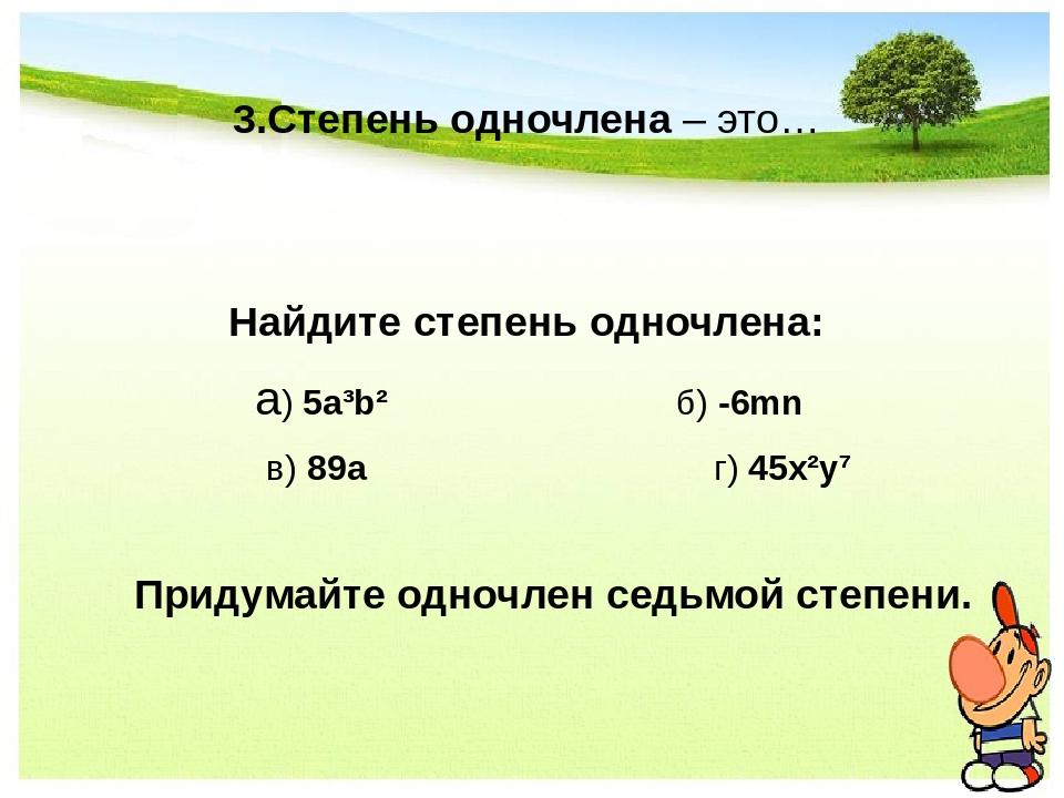 3.Степень одночлена – это… Найдите степень одночлена: а) 5а³b² б) -6mn в) 89а...