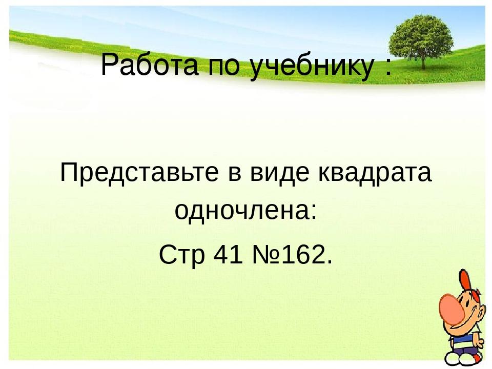 Работа по учебнику : Представьте в виде квадрата одночлена: Стр 41 №162.