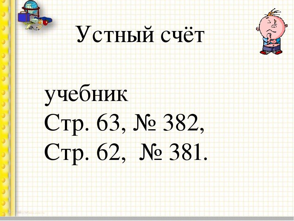 Устный счёт учебник Стр. 63, № 382, Стр. 62, № 381.
