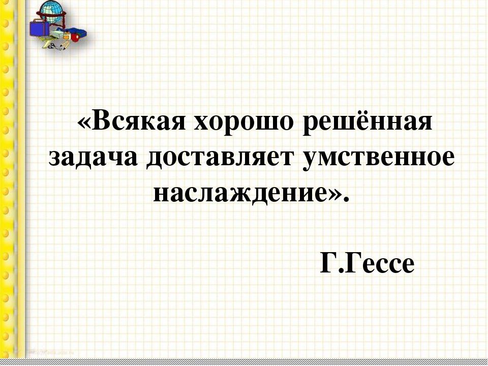 «Всякая хорошо решённая задача доставляет умственное наслаждение». Г.Гессе