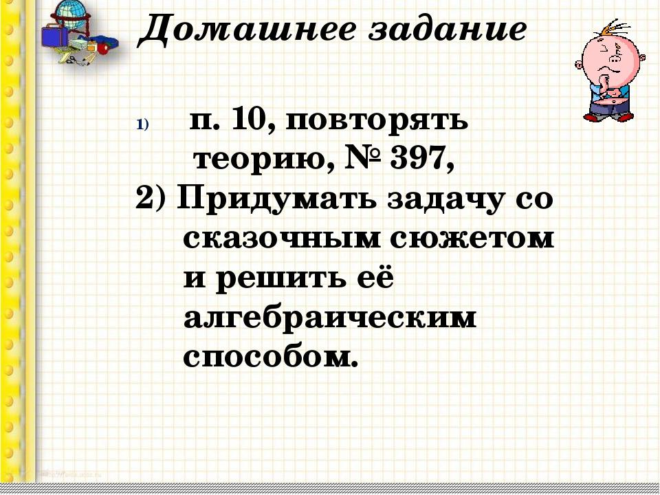 Домашнее задание п. 10, повторять теорию, № 397, 2) Придумать задачу со сказо...