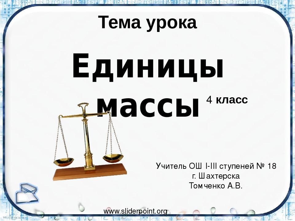 Тема урока Единицы массы www.sliderpoint.org Учитель ОШ І-ІІІ ступеней № 18 г...