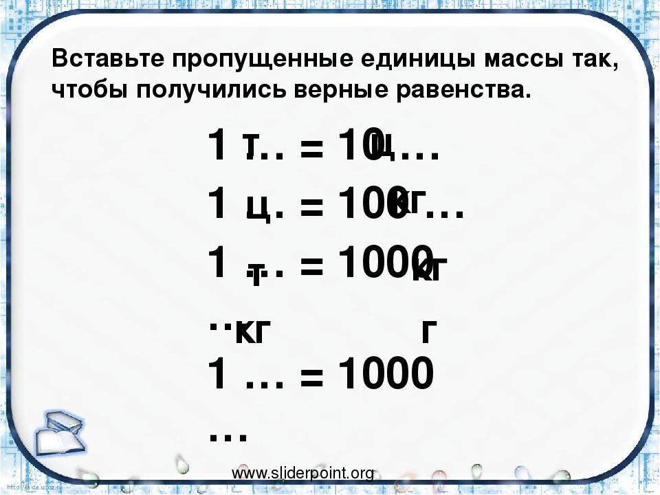1 … = 10 … 1 … = 100 … 1 … = 1000 … 1 … = 1000 … кг кг кг г т т ц ц www.slide...