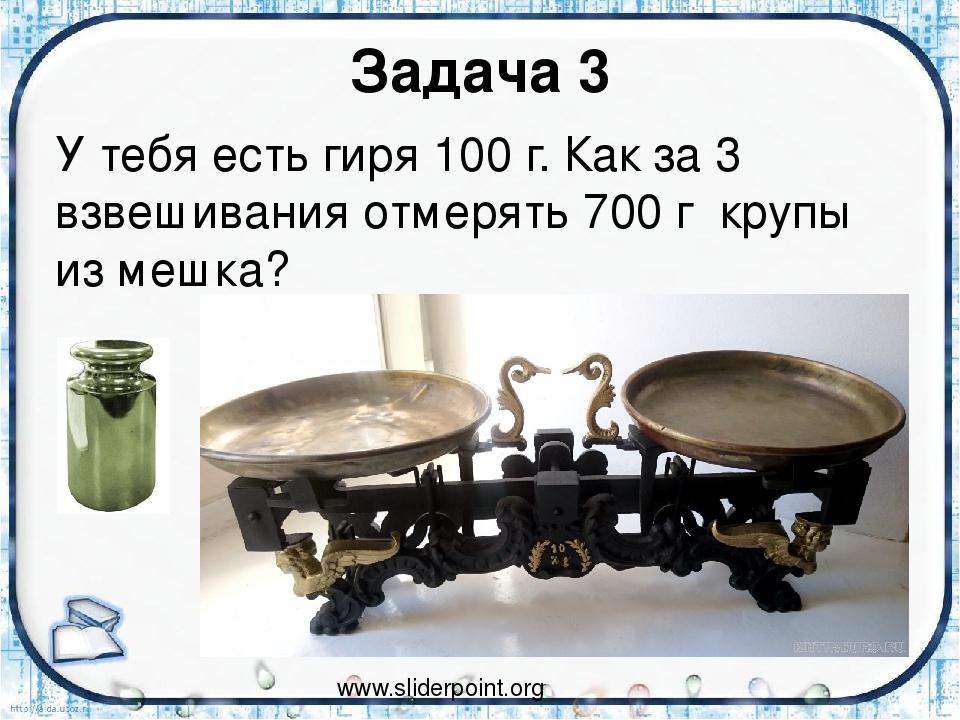 Задача 3 У тебя есть гиря 100 г. Как за 3 взвешивания отмерять 700 г крупы из...
