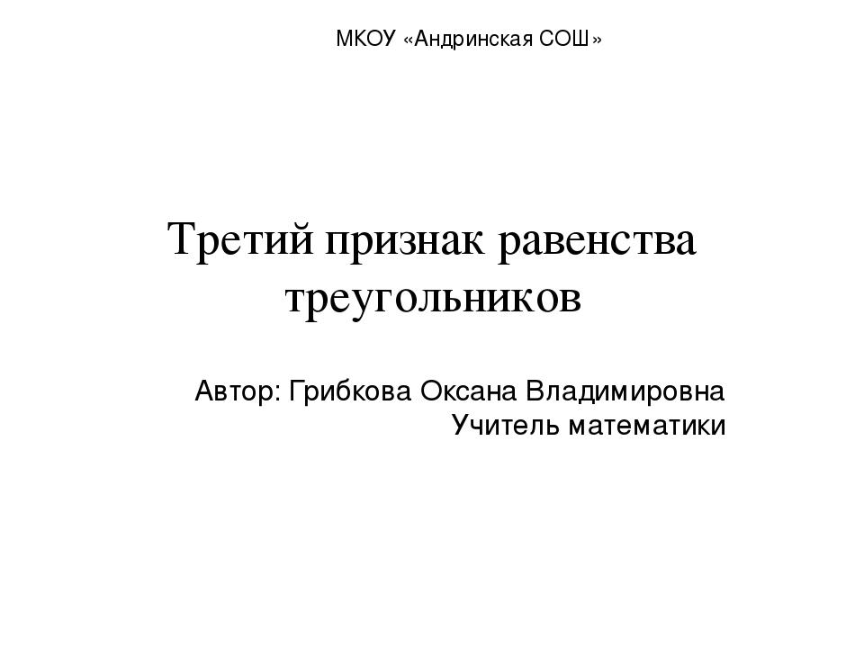 Третий признак равенства треугольников Автор: Грибкова Оксана Владимировна Уч...