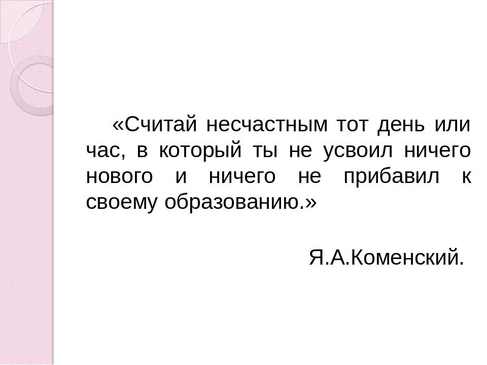 «Считай несчастным тот день или час, в который ты не усвоил ничего нового и н...