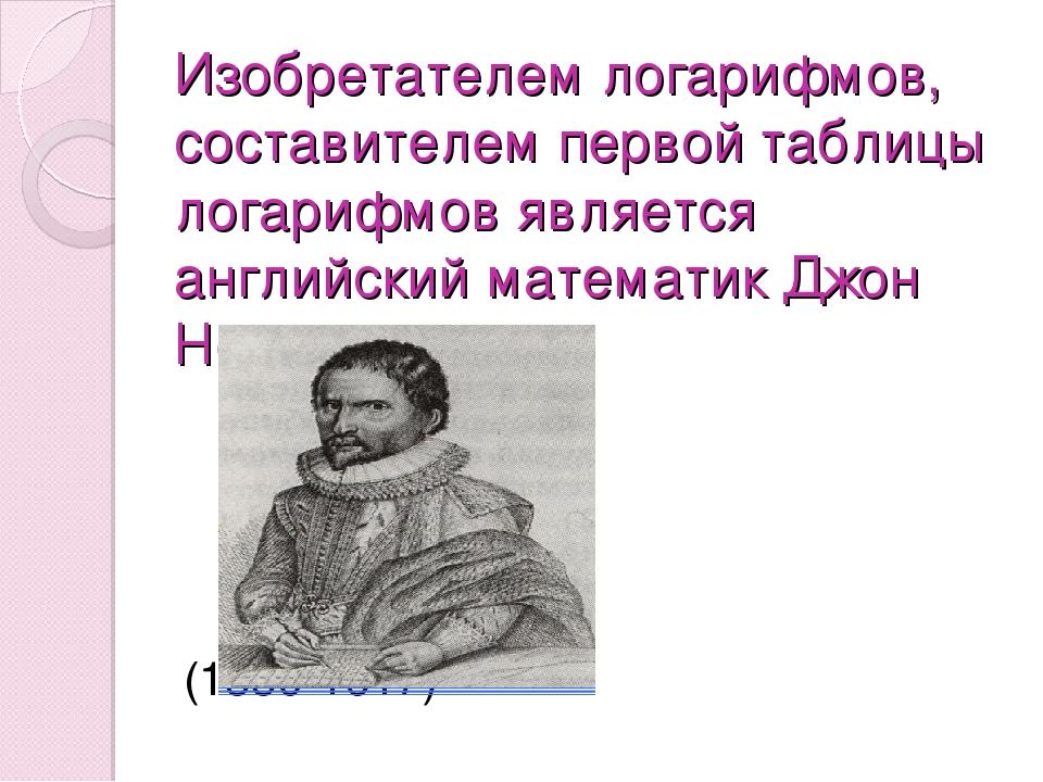 Изобретателем логарифмов, составителем первой таблицы логарифмов является анг...