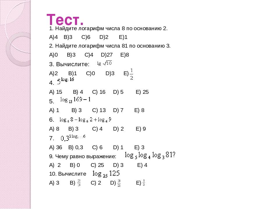 Тест. 1. Найдите логарифм числа 8 по основанию 2. А)4 В)3 С)6 D)2 Е)1 2. Найд...