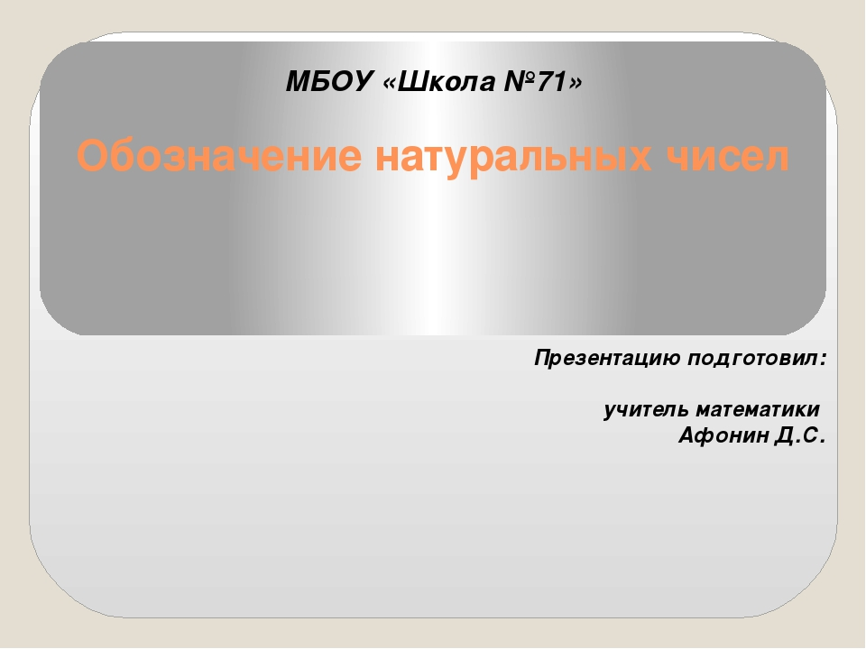 Обозначение натуральных чисел МБОУ «Школа №71» Презентацию подготовил: учител...