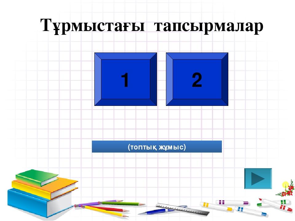 Тұрмыстағы тапсырмалар 1 2 (топтық жұмыс)