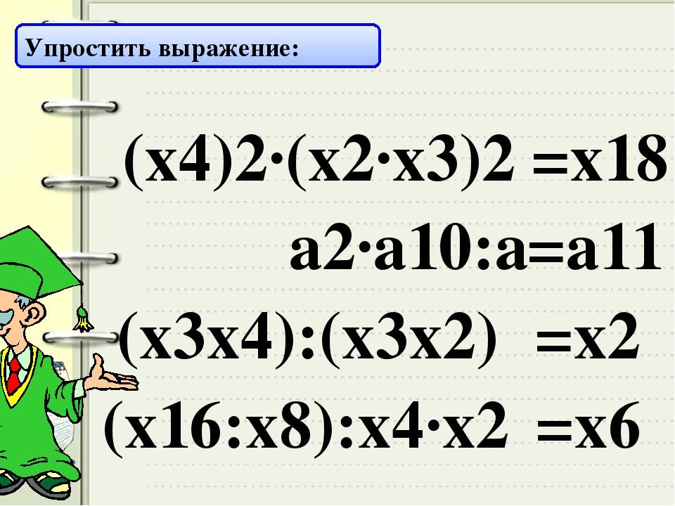 Упростить выражение: (х4)2·(х2·х3)2 =х18 а2·а10:а =а11 (х3х4):(х3х2) =х2 (х16...