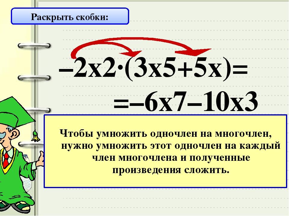 Это умножение ….. –2х2·(3х5+5х)= =–6х7–10х3 Раскрыть скобки: одночлена на мно...