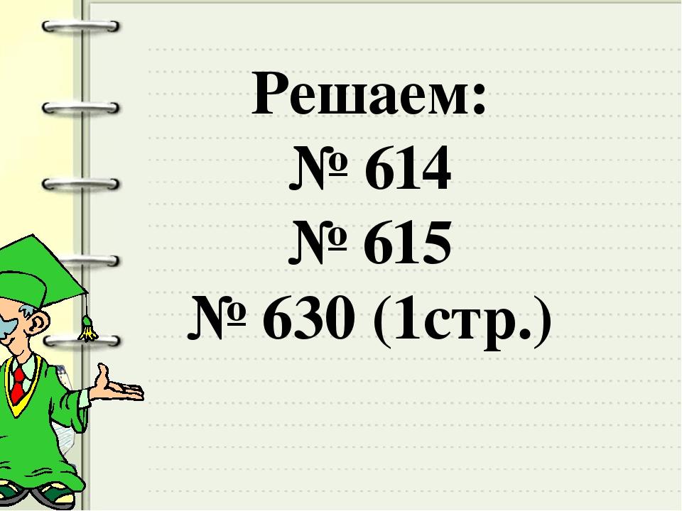 Решаем: № 614 № 615 № 630 (1стр.)
