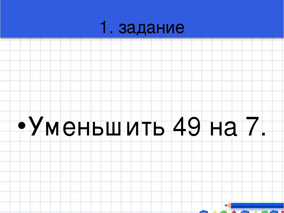 1. задание Уменьшить 49 на 7.