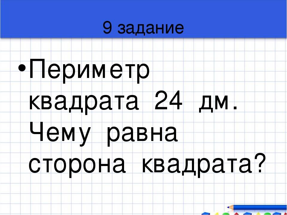 9 задание Периметр квадрата 24 дм. Чему равна сторона квадрата?