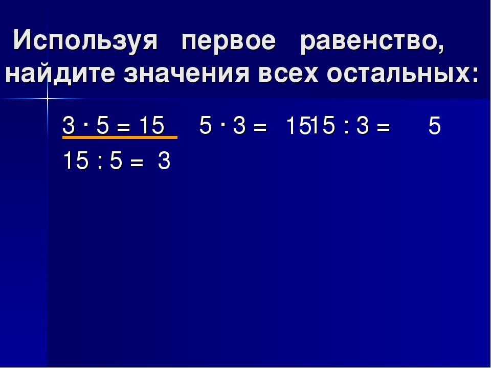 Используя первое равенство, найдите значения всех остальных: 3 · 5 = 15 5 · 3...