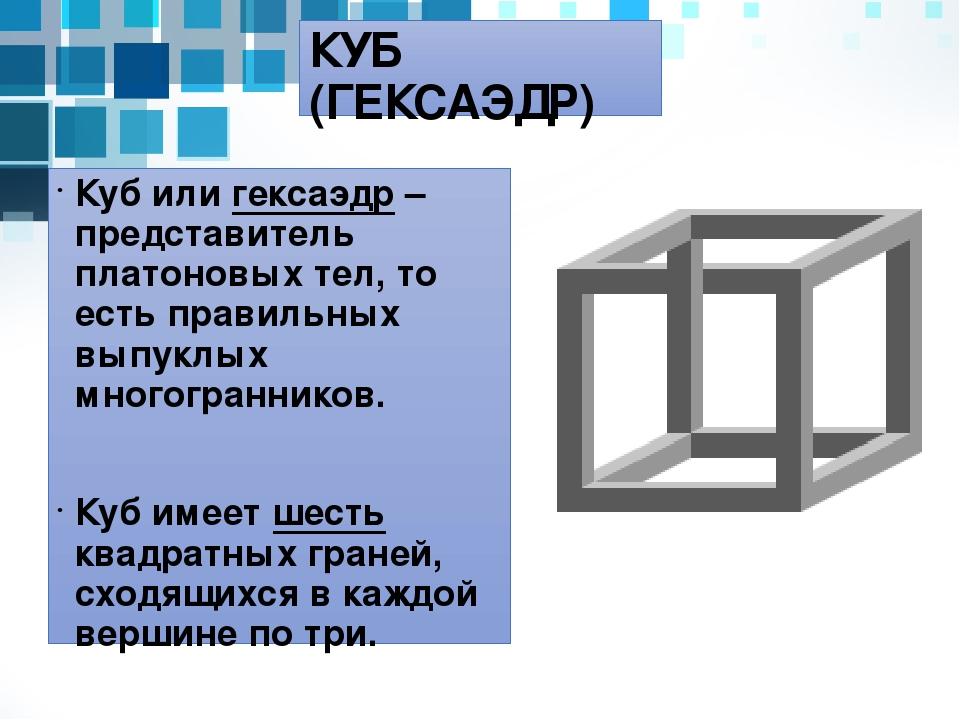 КУБ (ГЕКСАЭДР) Куб или гексаэдр – представитель платоновых тел, то есть прави...