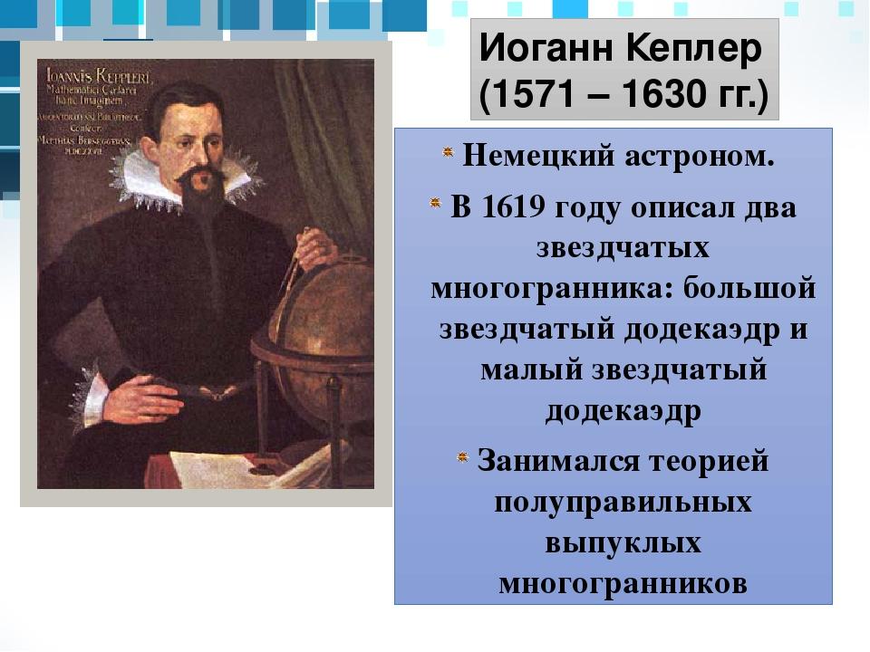 Немецкий астроном. В 1619 году описал два звездчатых многогранника: большой з...