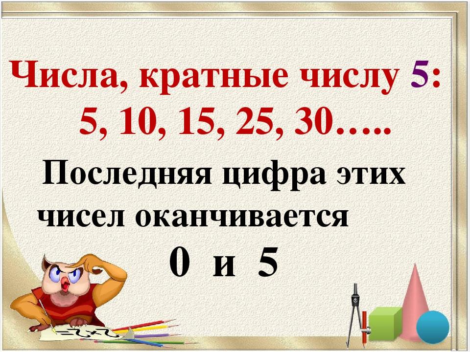Числа, кратные числу 5: 5, 10, 15, 25, 30….. Последняя цифра этих чисел оканч...