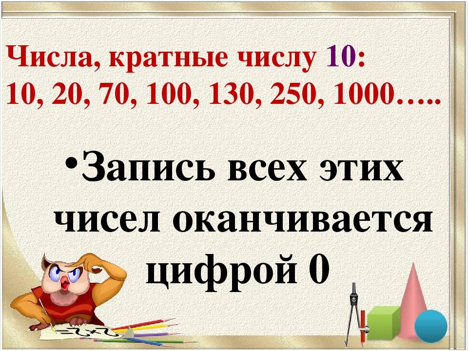 Числа, кратные числу 10: 10, 20, 70, 100, 130, 250, 1000….. Запись всех этих...