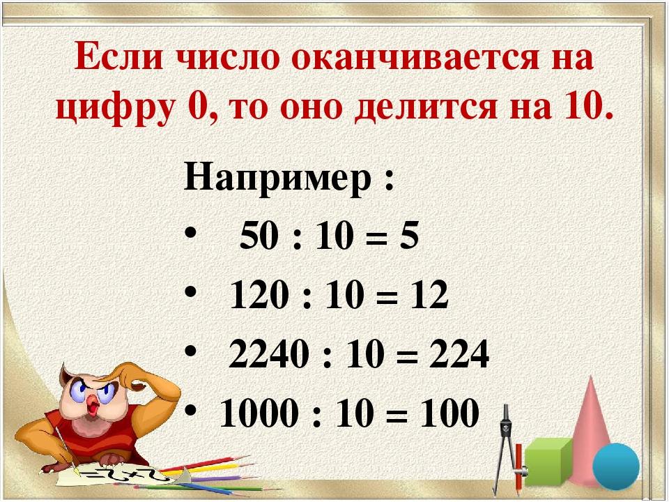 Если число оканчивается на цифру 0, то оно делится на 10. Например : 50 : 10...