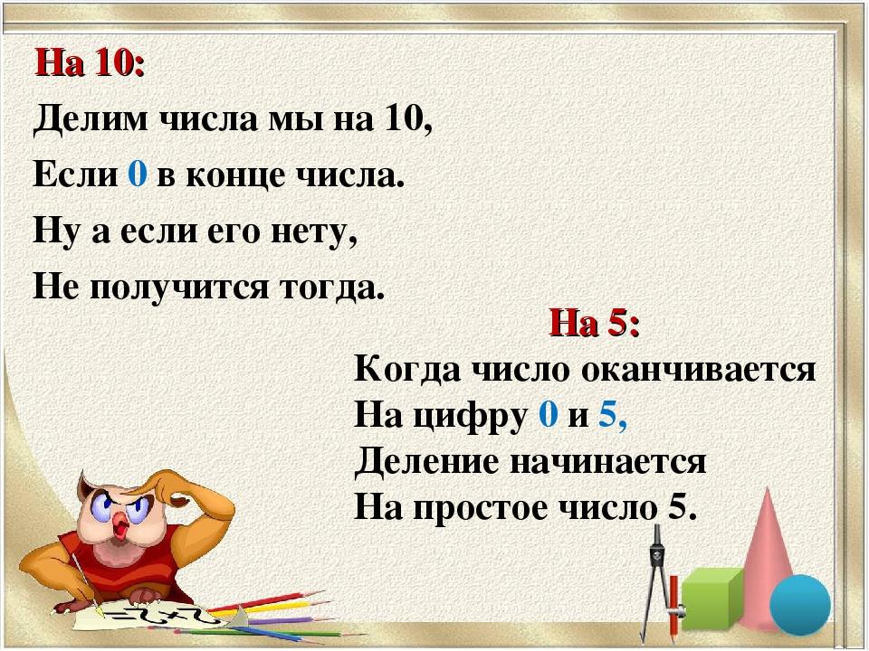 На 10: Делим числа мы на 10, Если 0 в конце числа. Ну а если его нету, Не пол...