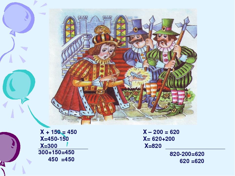 Х + 150 = 450 Х – 200 = 620 Х=450-150 Х= 620+200 Х=300 Х=820 300+150=450 450...