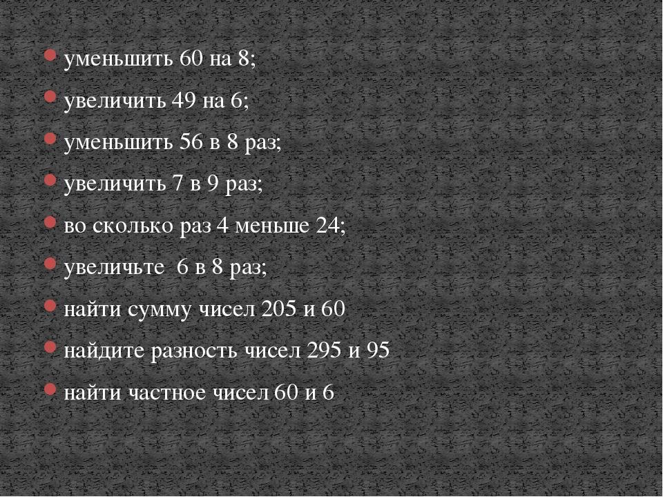 уменьшить 60 на 8; увеличить 49 на 6; уменьшить 56 в 8 раз; увеличить 7 в 9 р...