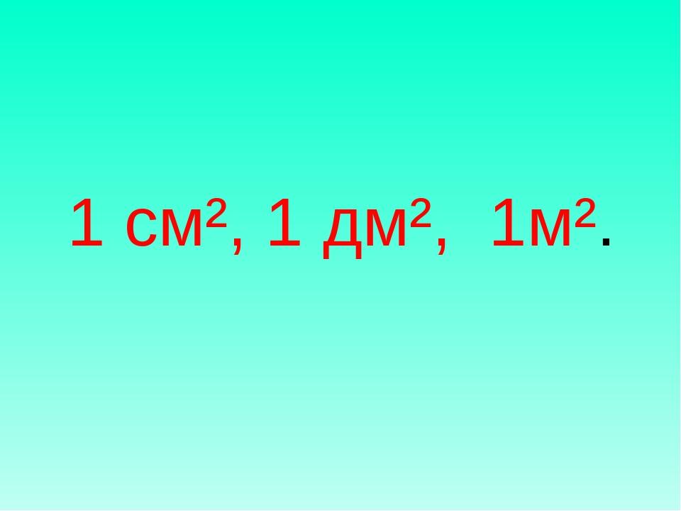 1 см², 1 дм², 1м².