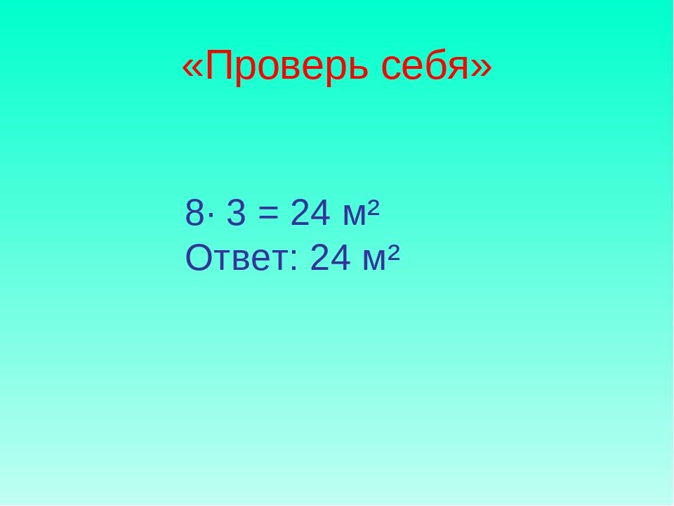 «Проверь себя» 8∙ 3 = 24 м² Ответ: 24 м²