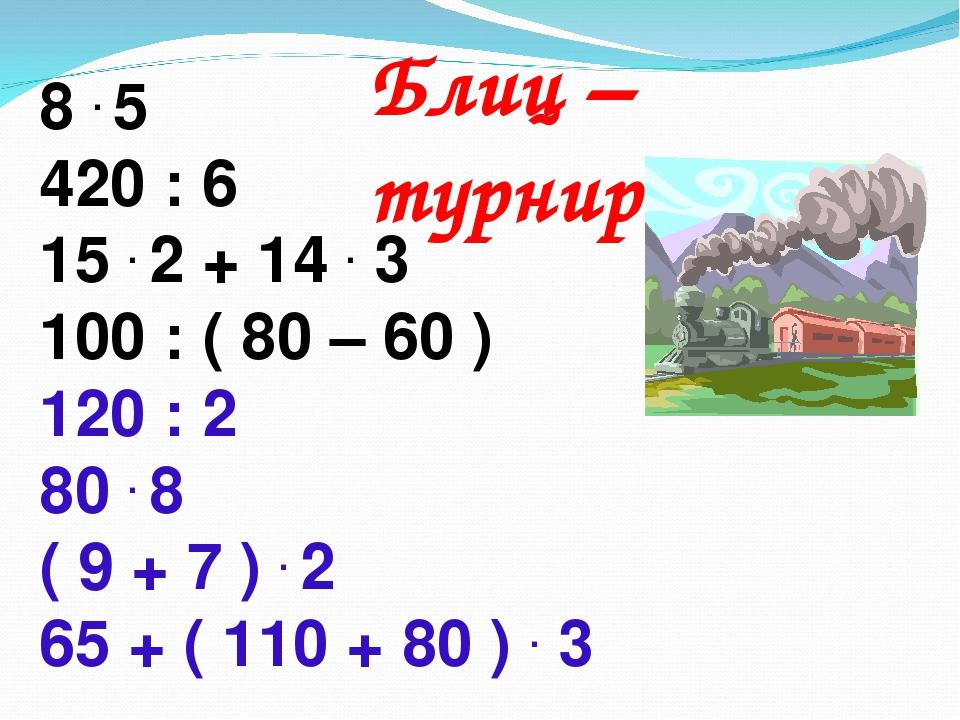 Блиц – турнир. 8 . 5 420 : 6 15 . 2 + 14 . 3 100 : ( 80 – 60 ) 120 : 2 80 . 8...