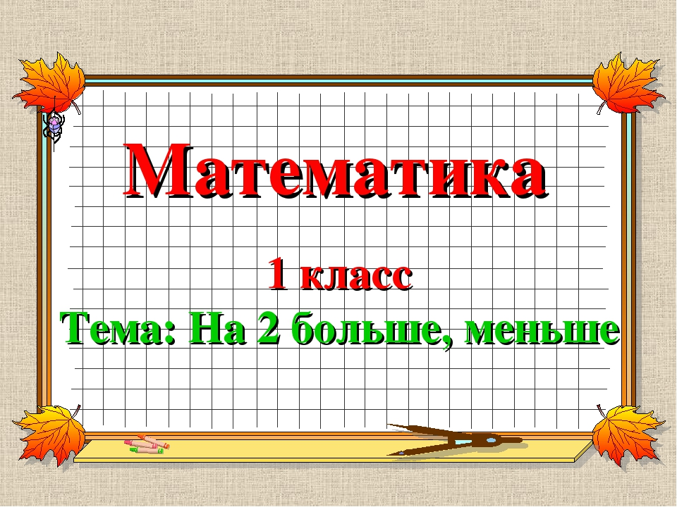 Математика 1 класс Тема: На 2 больше, меньше
