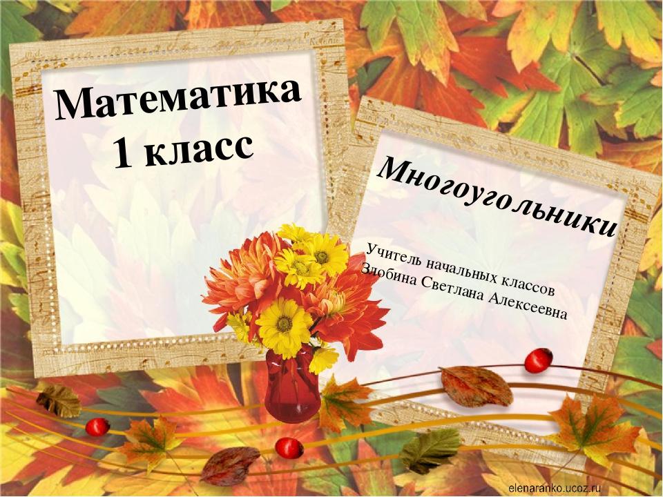 Математика 1 класс Многоугольники Учитель начальных классов Злобина Светлана...