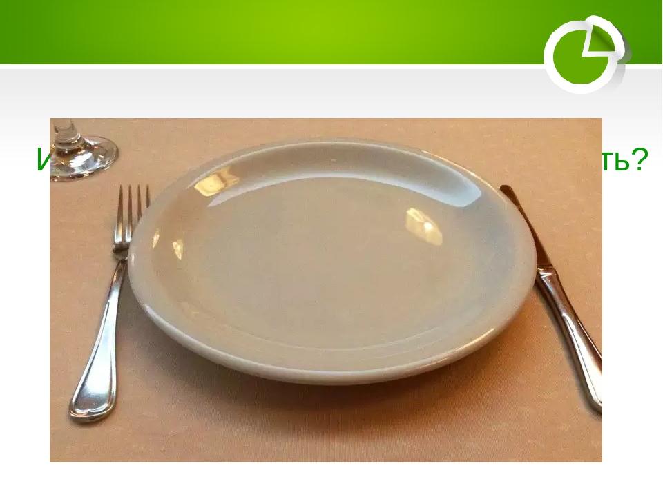 Из какой посуды нельзя ничего поесть?