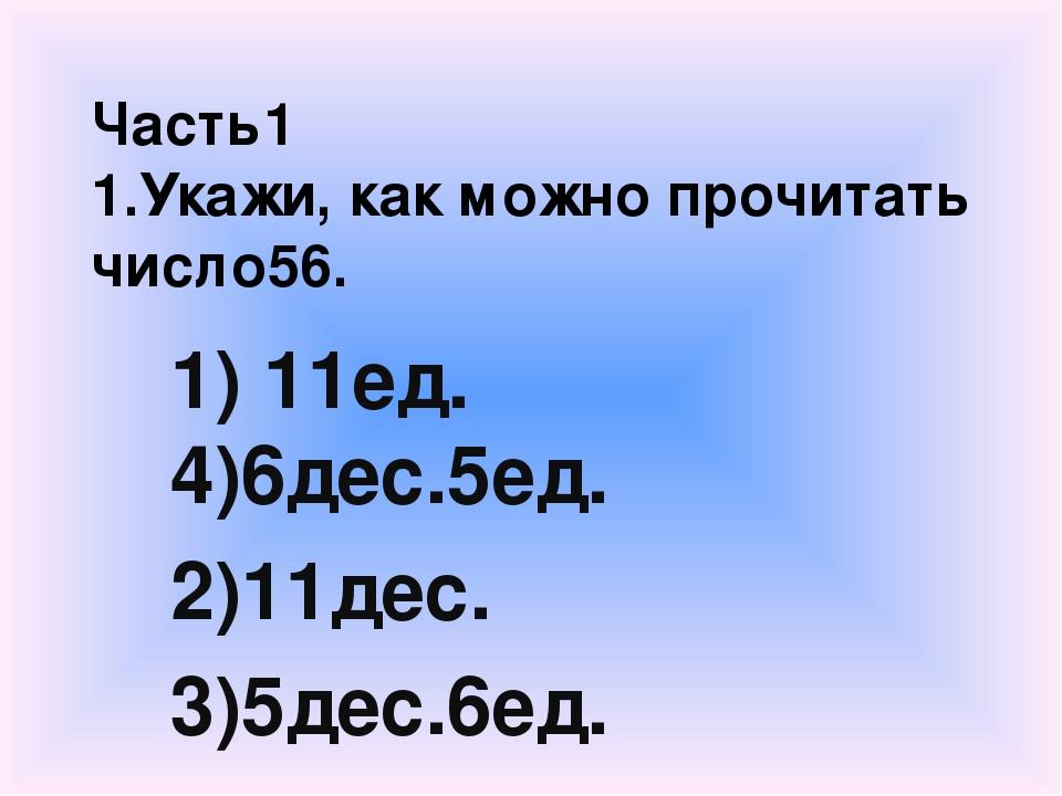 Часть1 1.Укажи, как можно прочитать число56. 1) 11ед. 4)6дес.5ед. 2)11дес. 3)...