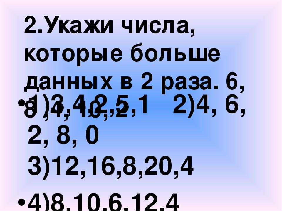 2.Укажи числа, которые больше данных в 2 раза. 6, 8 ,4, 10, 2 1)3,4,2,5,1 2)4...