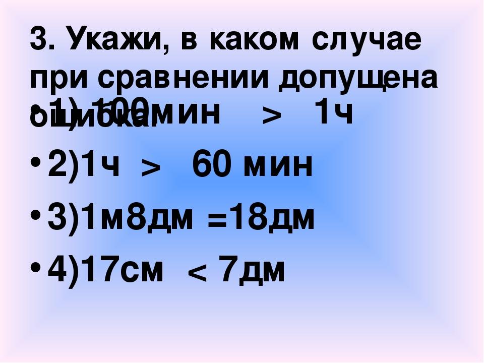 3. Укажи, в каком случае при сравнении допущена ошибка. 1) 100мин > 1ч 2)1ч >...