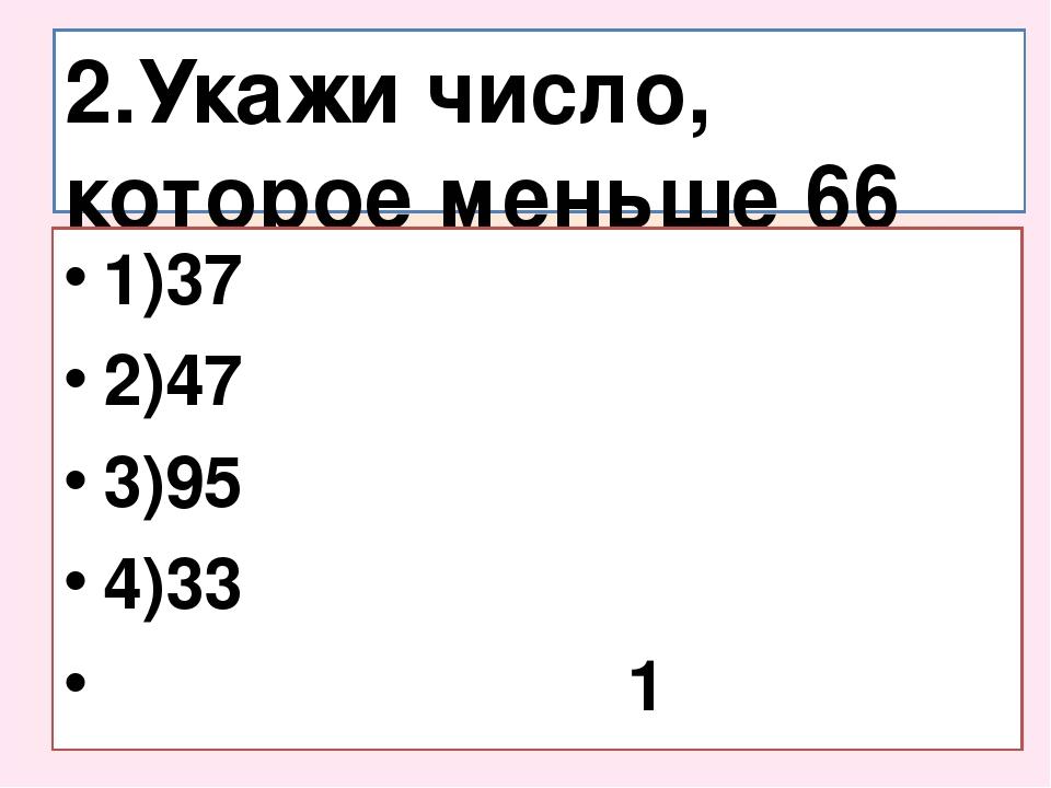 2.Укажи число, которое меньше 66 на 29. 1)37 2)47 3)95 4)33 1